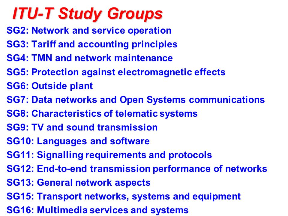 ITU-T Study Groups SG2: Network and service operation SG3: Tariff and accounting principles SG4: TMN and network maintenance SG5: Protection against electromagnetic effects SG6: Outside plant SG7: Data networks and Open Systems communications SG8: Characteristics of telematic systems SG9: TV and sound transmission SG10: Languages and software SG11: Signalling requirements and protocols SG12: End-to-end transmission performance of networks SG13: General network aspects SG15: Transport networks, systems and equipment SG16: Multimedia services and systems