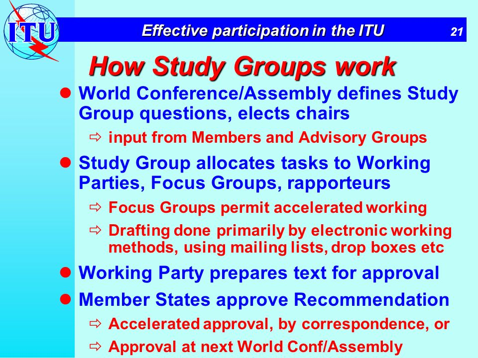 21 Effective participation in the ITU How Study Groups work World Conference/Assembly defines Study Group questions, elects chairs input from Members and Advisory Groups Study Group allocates tasks to Working Parties, Focus Groups, rapporteurs Focus Groups permit accelerated working Drafting done primarily by electronic working methods, using mailing lists, drop boxes etc Working Party prepares text for approval Member States approve Recommendation Accelerated approval, by correspondence, or Approval at next World Conf/Assembly