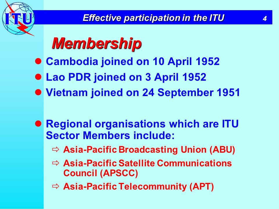 4 Effective participation in the ITU Membership Cambodia joined on 10 April 1952 Lao PDR joined on 3 April 1952 Vietnam joined on 24 September 1951 Regional organisations which are ITU Sector Members include: Asia-Pacific Broadcasting Union (ABU) Asia-Pacific Satellite Communications Council (APSCC) Asia-Pacific Telecommunity (APT)