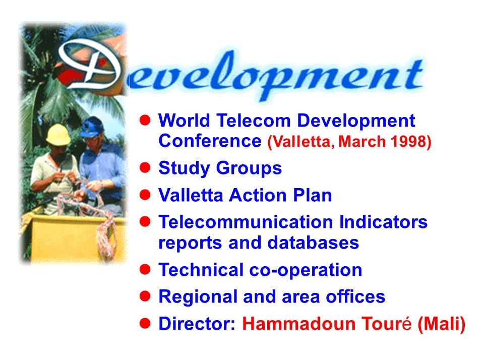 World Telecom Development Conference (Valletta, March 1998) Study Groups Valletta Action Plan Telecommunication Indicators reports and databases Technical co-operation Regional and area offices Director: Hammadoun Touré (Mali)