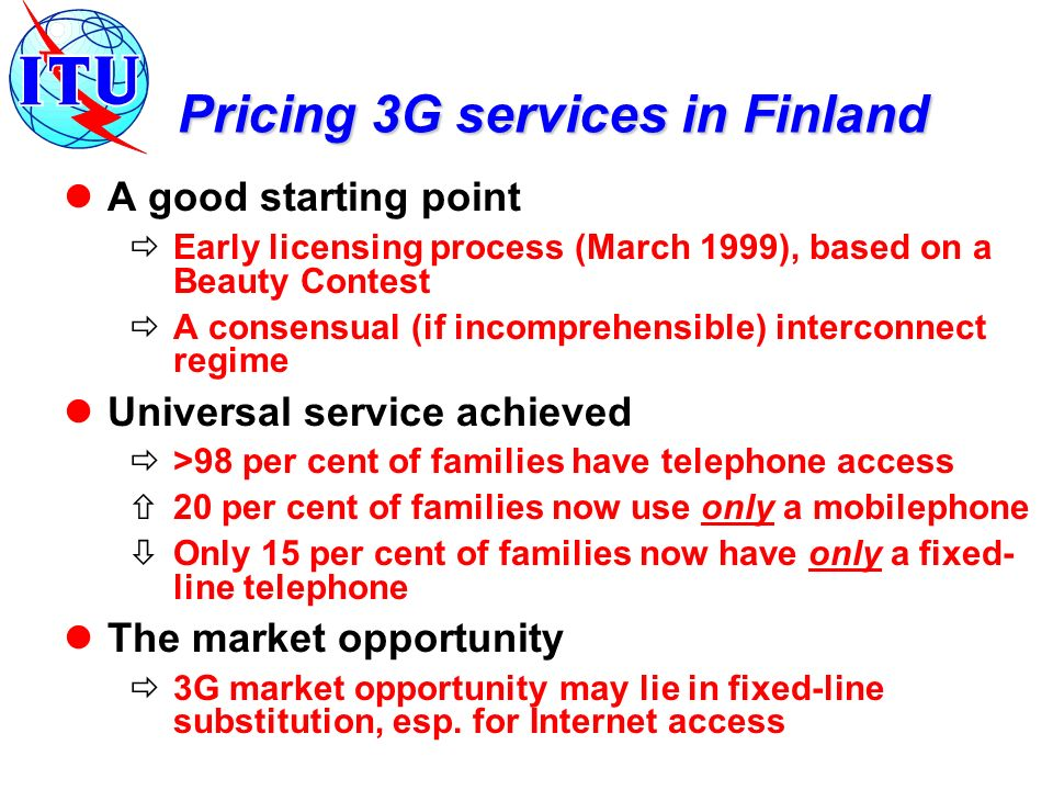 Pricing 3G services in Finland A good starting point Early licensing process (March 1999), based on a Beauty Contest A consensual (if incomprehensible
