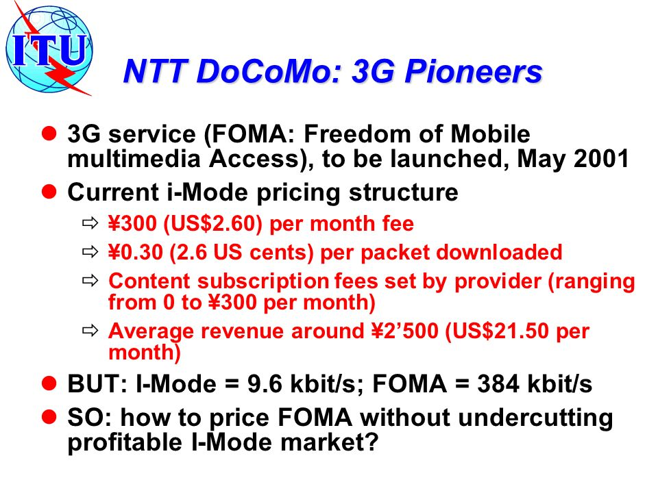 NTT DoCoMo: 3G Pioneers 3G service (FOMA: Freedom of Mobile multimedia Access), to be launched, May 2001 Current i-Mode pricing structure ¥300 (US$2.6