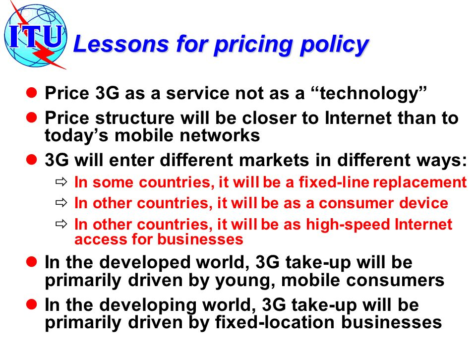 Lessons for pricing policy Price 3G as a service not as a technology Price structure will be closer to Internet than to todays mobile networks 3G will