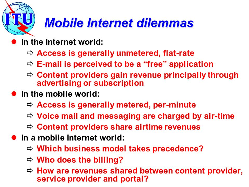 Mobile Internet dilemmas In the Internet world: Access is generally unmetered, flat-rate E-mail is perceived to be a free application Content provider