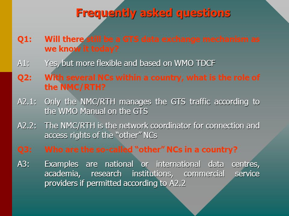 Frequently asked questions Q1:Will there still be a GTS data exchange mechanism as we know it today? A1:Yes, but more flexible and based on WMO TDCF Q