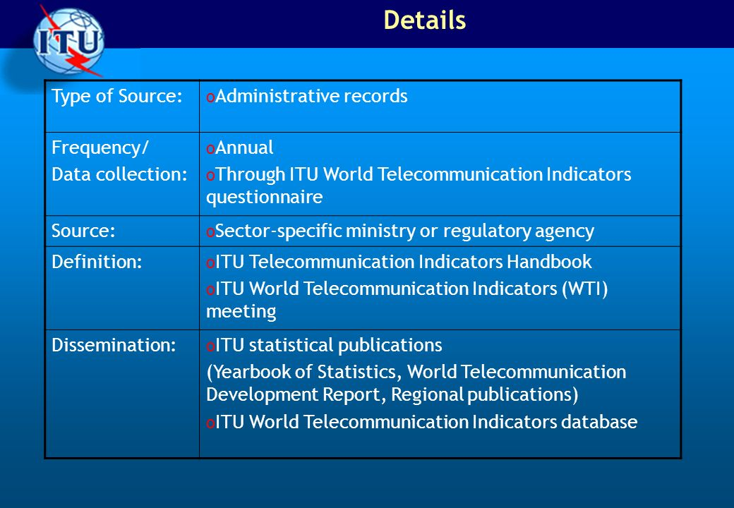 Details Type of Source: o Administrative records Frequency/ Data collection: o Annual o Through ITU World Telecommunication Indicators questionnaire Source: o Sector-specific ministry or regulatory agency Definition: o ITU Telecommunication Indicators Handbook o ITU World Telecommunication Indicators (WTI) meeting Dissemination: o ITU statistical publications (Yearbook of Statistics, World Telecommunication Development Report, Regional publications) o ITU World Telecommunication Indicators database