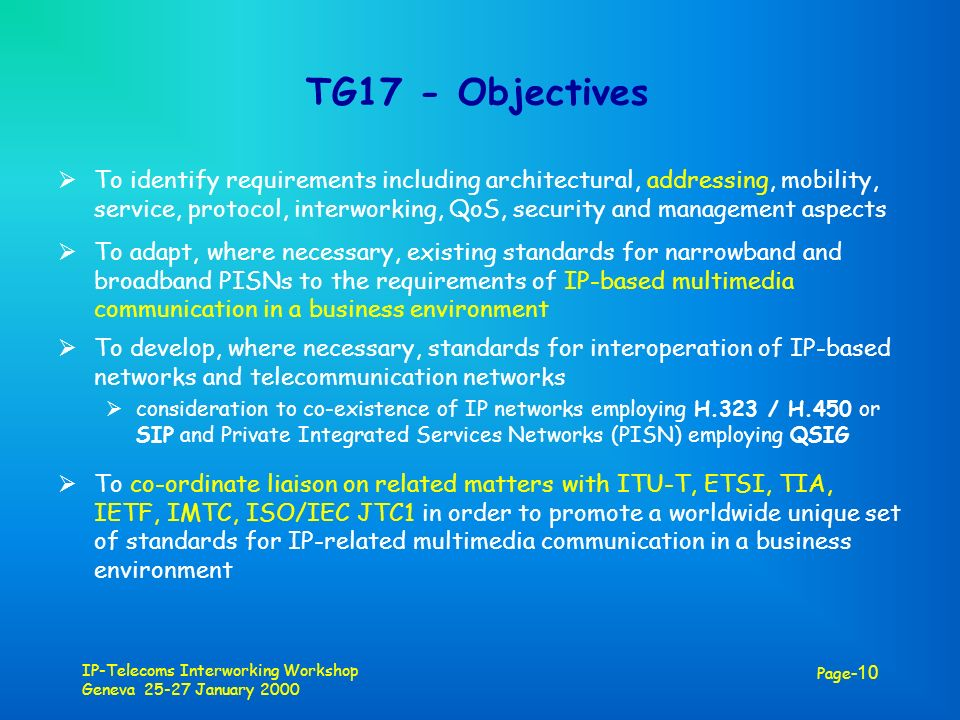 IP-Telecoms Interworking Workshop Geneva 25-27 January 2000 Page -10 TG17 - Objectives To identify requirements including architectural, addressing, m