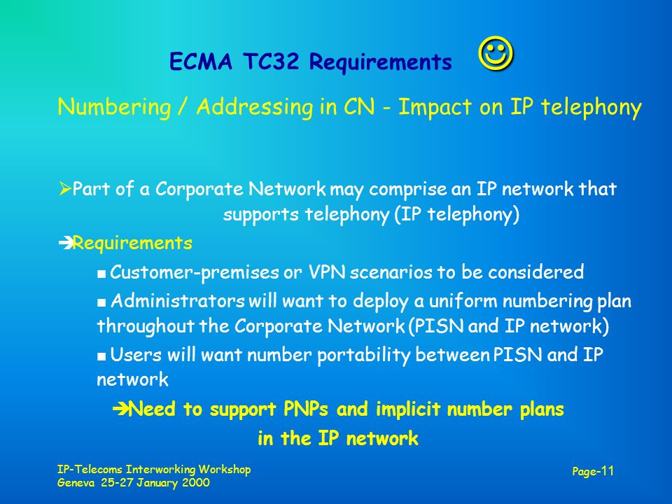 IP-Telecoms Interworking Workshop Geneva 25-27 January 2000 Page -11 ECMA TC32 Requirements Numbering / Addressing in CN - Impact on IP telephony Part