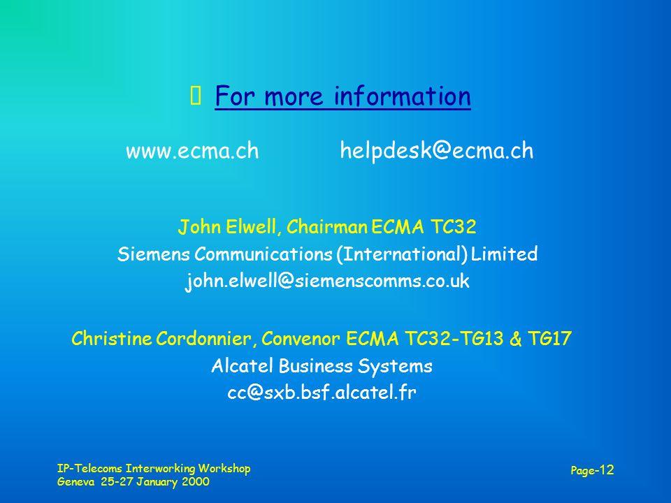 IP-Telecoms Interworking Workshop Geneva 25-27 January 2000 Page -12 For more information www.ecma.ch helpdesk@ecma.ch John Elwell, Chairman ECMA TC32 Siemens Communications (International) Limited john.elwell@siemenscomms.co.uk Christine Cordonnier, Convenor ECMA TC32-TG13 & TG17 Alcatel Business Systems cc@sxb.bsf.alcatel.fr