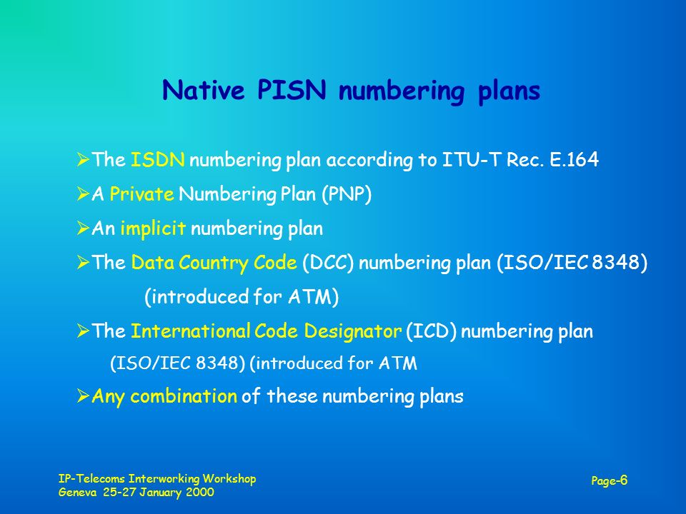 IP-Telecoms Interworking Workshop Geneva 25-27 January 2000 Page -6 Native PISN numbering plans The ISDN numbering plan according to ITU-T Rec.