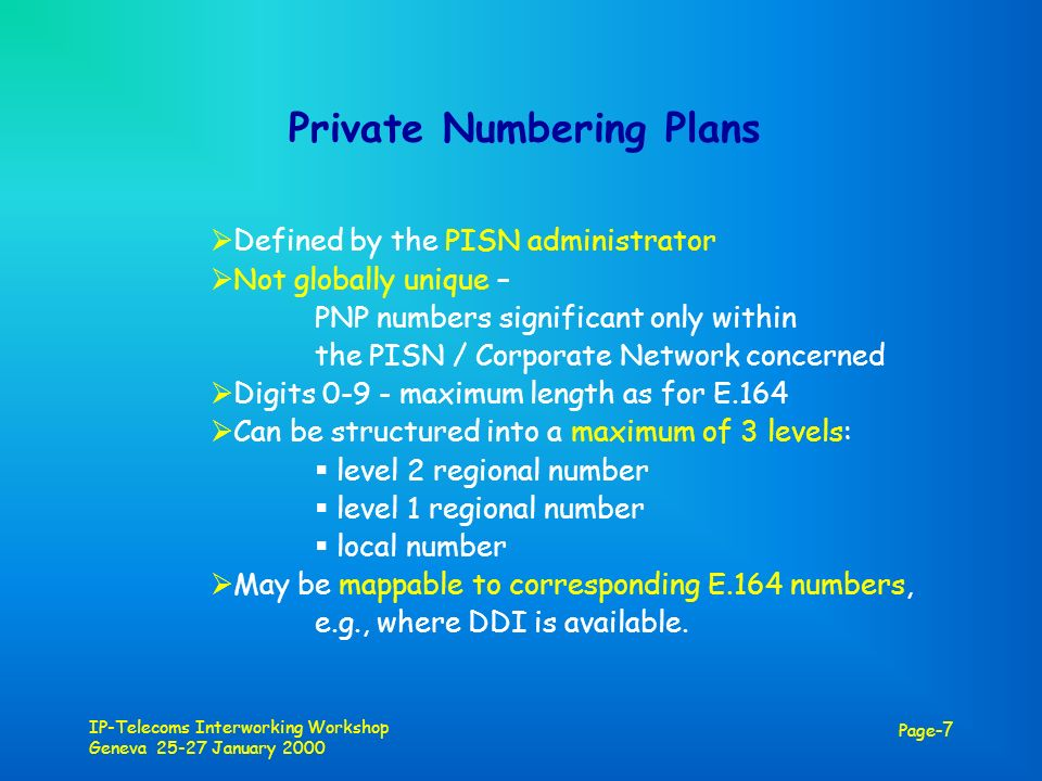 IP-Telecoms Interworking Workshop Geneva 25-27 January 2000 Page -7 Private Numbering Plans Defined by the PISN administrator Not globally unique – PNP numbers significant only within the PISN / Corporate Network concerned Digits 0-9 - maximum length as for E.164 Can be structured into a maximum of 3 levels: level 2 regional number level 1 regional number local number May be mappable to corresponding E.164 numbers, e.g., where DDI is available.