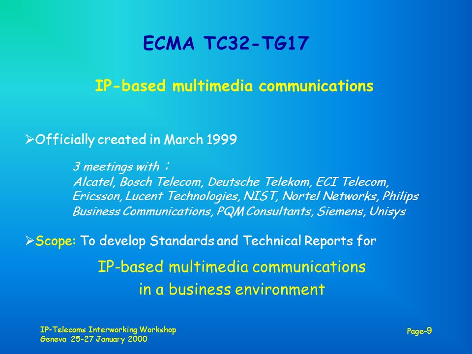 IP-Telecoms Interworking Workshop Geneva 25-27 January 2000 Page -9 ECMA TC32-TG17 IP-based multimedia communications Officially created in March 1999