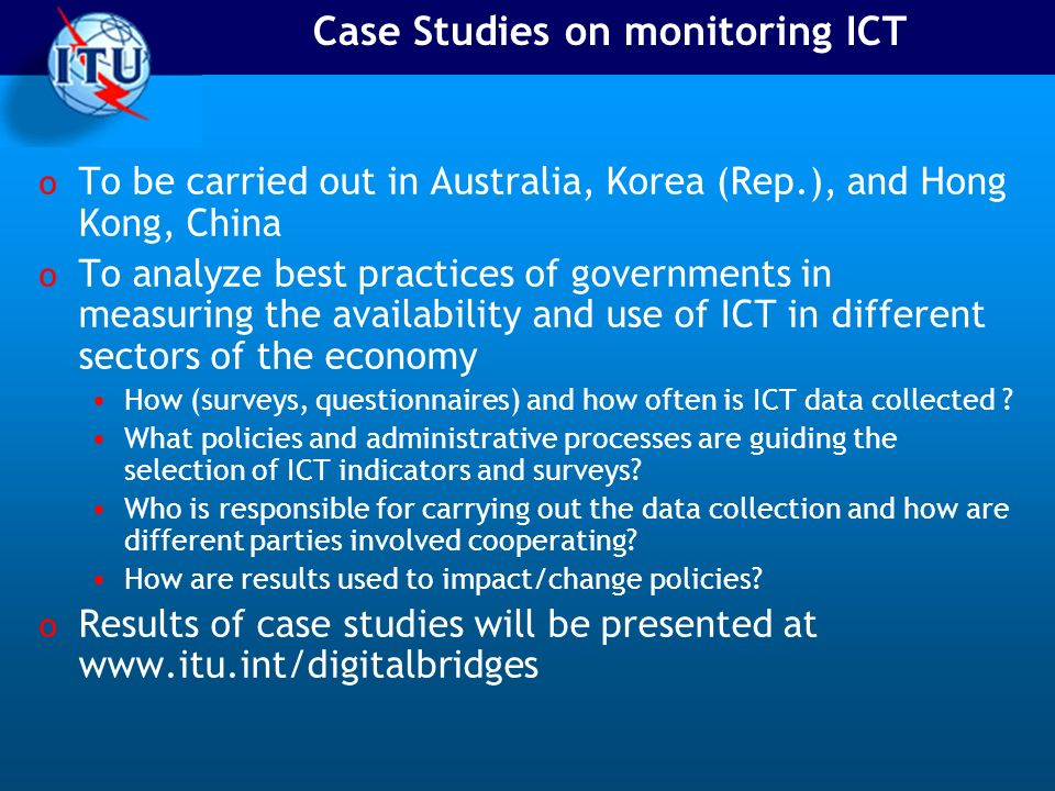 Case Studies on monitoring ICT o To be carried out in Australia, Korea (Rep.), and Hong Kong, China o To analyze best practices of governments in measuring the availability and use of ICT in different sectors of the economy How (surveys, questionnaires) and how often is ICT data collected .