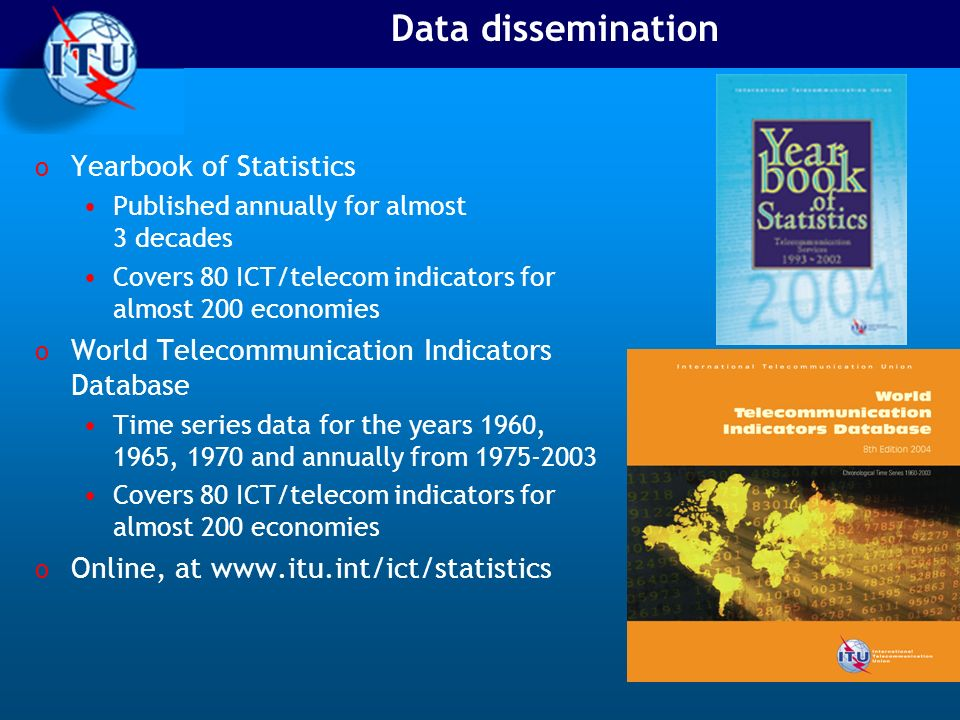 Data dissemination o Yearbook of Statistics Published annually for almost 3 decades Covers 80 ICT/telecom indicators for almost 200 economies o World Telecommunication Indicators Database Time series data for the years 1960, 1965, 1970 and annually from 1975-2003 Covers 80 ICT/telecom indicators for almost 200 economies o Online, at www.itu.int/ict/statistics