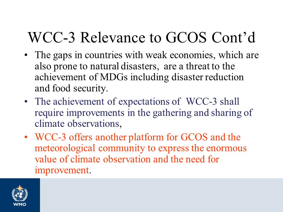 WCC-3 Relevance to GCOS Contd The gaps in countries with weak economies, which are also prone to natural disasters, are a threat to the achievement of