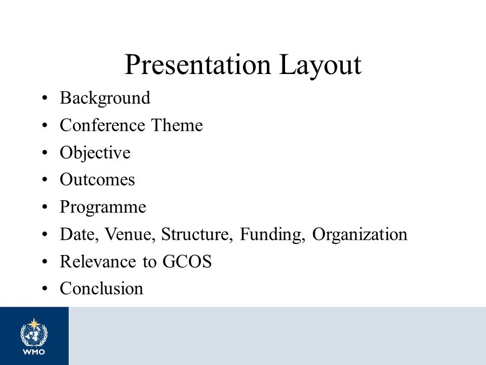 Presentation Layout Background Conference Theme Objective Outcomes Programme Date, Venue, Structure, Funding, Organization Relevance to GCOS Conclusio