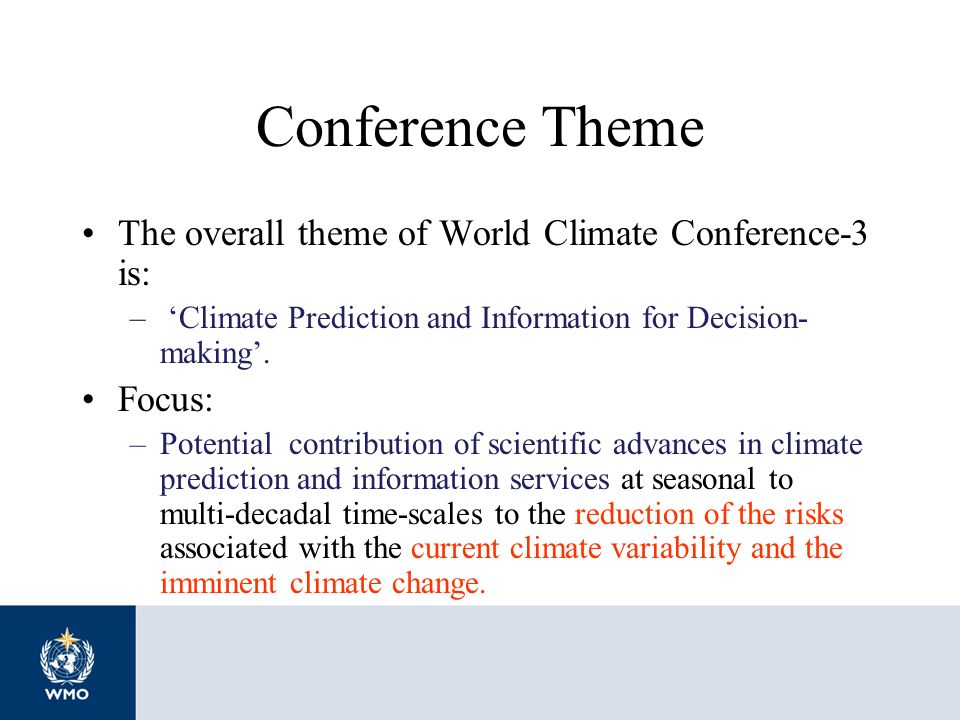 Conference Theme The overall theme of World Climate Conference-3 is: – Climate Prediction and Information for Decision- making. Focus: –Potential cont