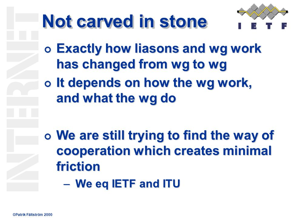 ©Patrik Fältström 2000 Not carved in stone Exactly how liasons and wg work has changed from wg to wg Exactly how liasons and wg work has changed from wg to wg It depends on how the wg work, and what the wg do It depends on how the wg work, and what the wg do We are still trying to find the way of cooperation which creates minimal friction We are still trying to find the way of cooperation which creates minimal friction –We eq IETF and ITU
