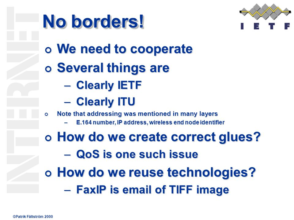 ©Patrik Fältström 2000 No borders! We need to cooperate We need to cooperate Several things are Several things are –Clearly IETF –Clearly ITU Note tha