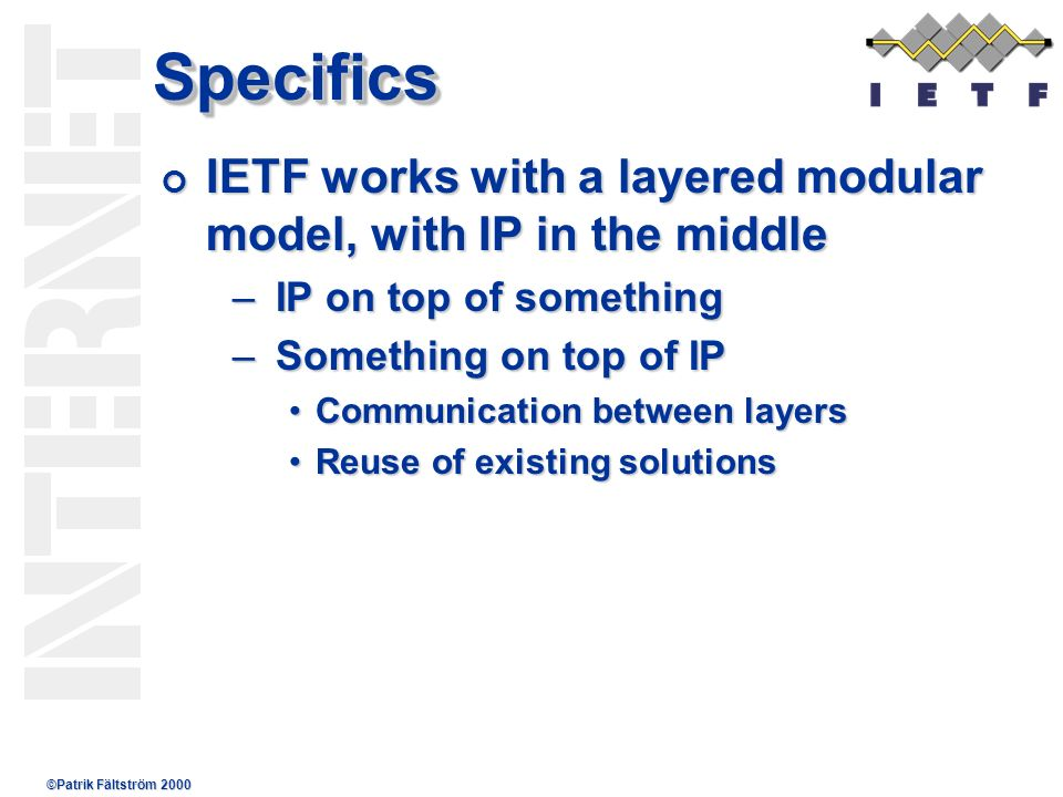©Patrik Fältström 2000 SpecificsSpecifics IETF works with a layered modular model, with IP in the middle IETF works with a layered modular model, with IP in the middle –IP on top of something –Something on top of IP Communication between layersCommunication between layers Reuse of existing solutionsReuse of existing solutions