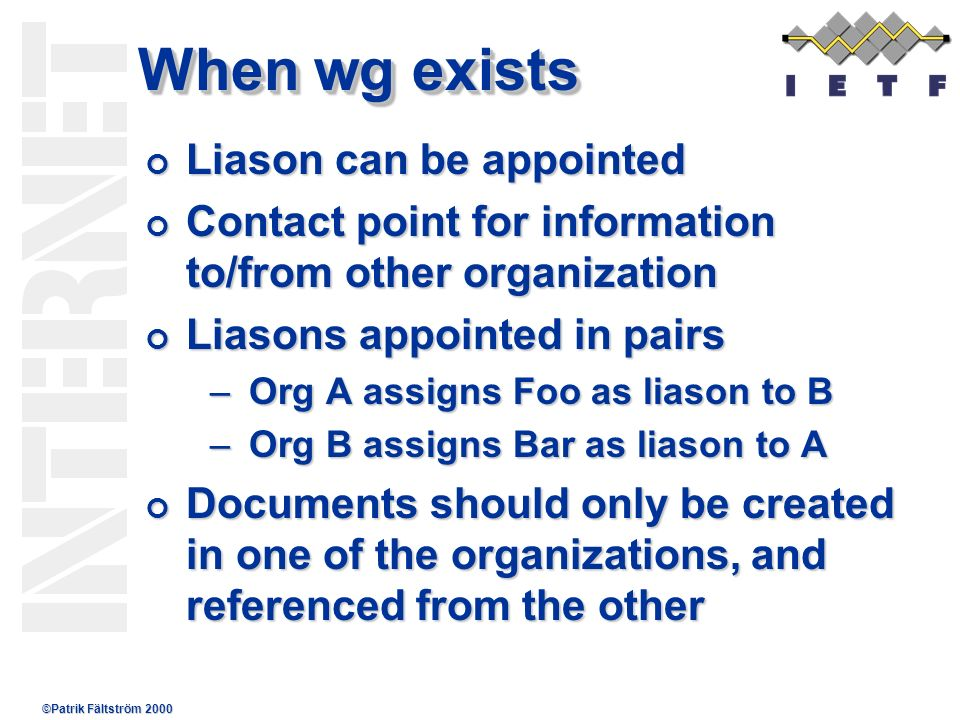 ©Patrik Fältström 2000 When wg exists Liason can be appointed Liason can be appointed Contact point for information to/from other organization Contact point for information to/from other organization Liasons appointed in pairs Liasons appointed in pairs –Org A assigns Foo as liason to B –Org B assigns Bar as liason to A Documents should only be created in one of the organizations, and referenced from the other Documents should only be created in one of the organizations, and referenced from the other