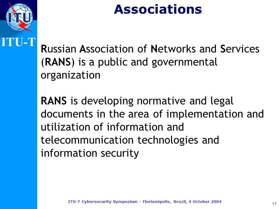 ITU-T ITU-T Cybersecurity Symposium - Florianópolis, Brazil, 4 October 2004 17 Russian Association of Networks and Services (RANS) is a public and gov