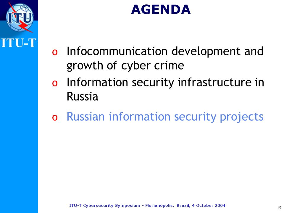 ITU-T ITU-T Cybersecurity Symposium - Florianópolis, Brazil, 4 October 2004 19 AGENDA o Infocommunication development and growth of cyber crime o Info