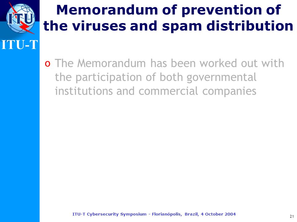 ITU-T ITU-T Cybersecurity Symposium - Florianópolis, Brazil, 4 October 2004 21 Memorandum of prevention of the viruses and spam distribution The Memor
