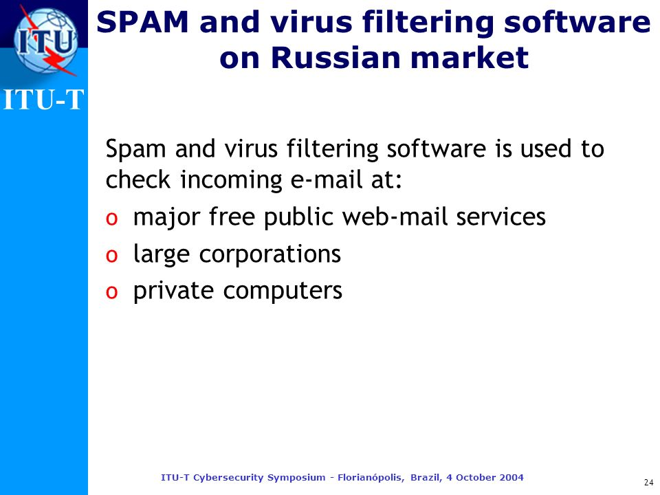 ITU-T ITU-T Cybersecurity Symposium - Florianópolis, Brazil, 4 October 2004 24 SPAM and virus filtering software on Russian market Spam and virus filtering software is used to check incoming e-mail at: o major free public web-mail services o large corporations o private computers