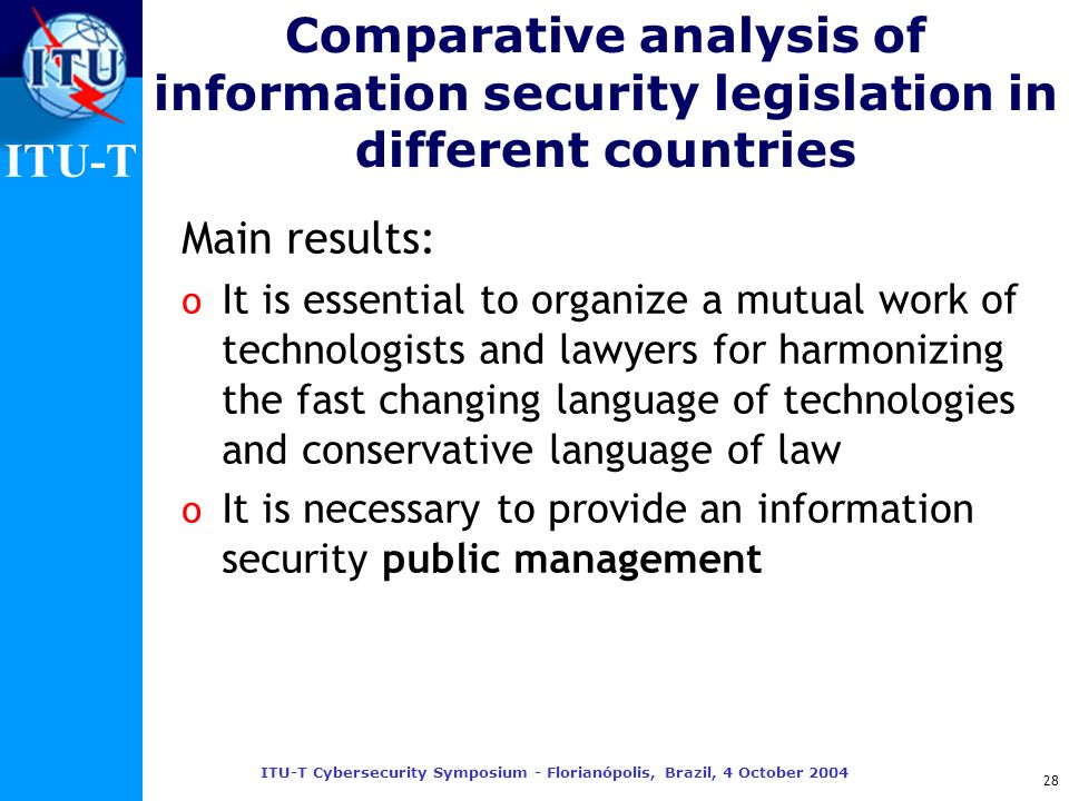 ITU-T ITU-T Cybersecurity Symposium - Florianópolis, Brazil, 4 October 2004 28 Comparative analysis of information security legislation in different c