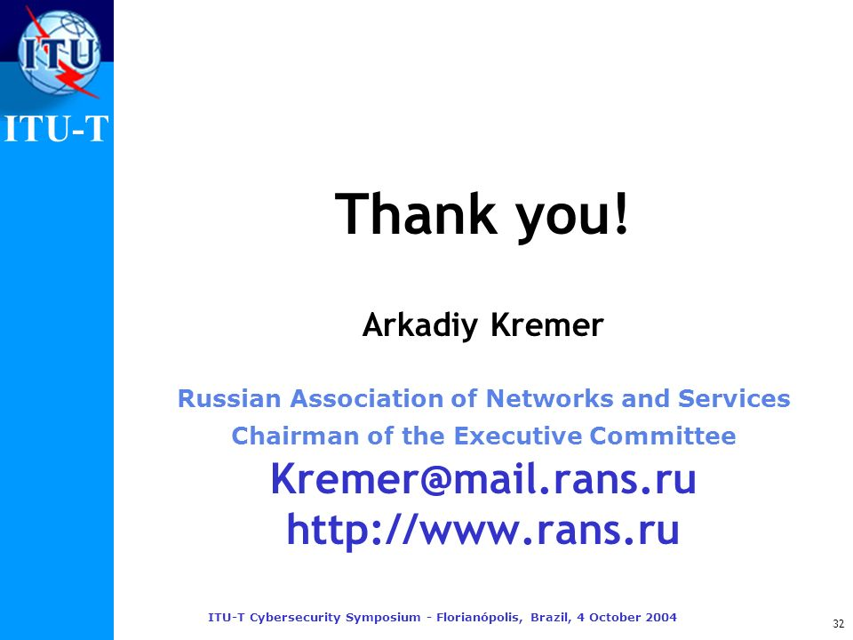 ITU-T ITU-T Cybersecurity Symposium - Florianópolis, Brazil, 4 October 2004 32 Thank you! Arkadiy Kremer Russian Association of Networks and Services
