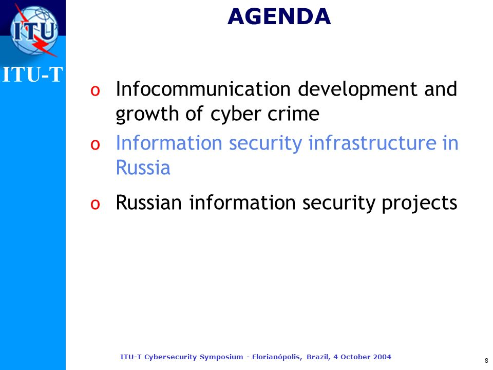 ITU-T ITU-T Cybersecurity Symposium - Florianópolis, Brazil, 4 October 2004 8 AGENDA o Infocommunication development and growth of cyber crime o Infor