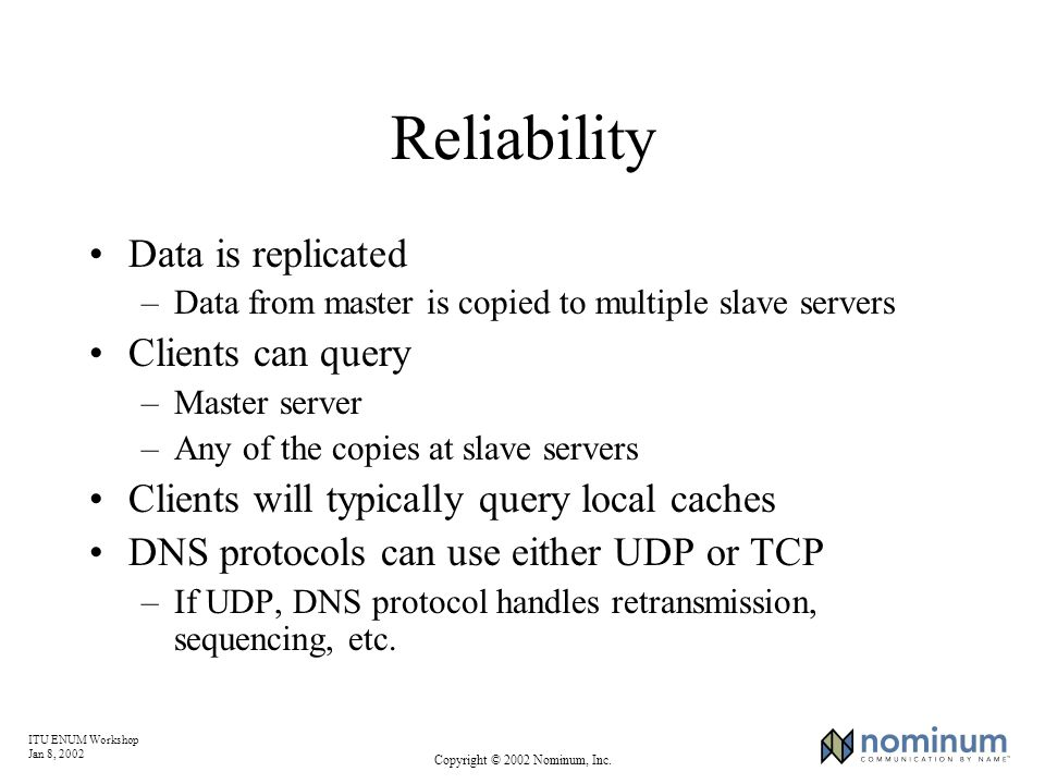 ITU ENUM Workshop Jan 8, 2002 Copyright © 2002 Nominum, Inc. Reliability Data is replicated –Data from master is copied to multiple slave servers Clie