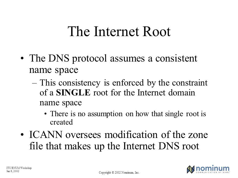 ITU ENUM Workshop Jan 8, 2002 Copyright © 2002 Nominum, Inc. The Internet Root The DNS protocol assumes a consistent name space –This consistency is e