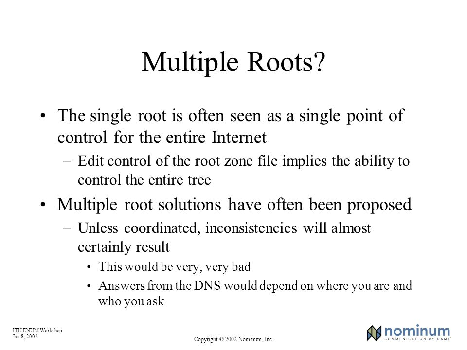 ITU ENUM Workshop Jan 8, 2002 Copyright © 2002 Nominum, Inc. Multiple Roots? The single root is often seen as a single point of control for the entire