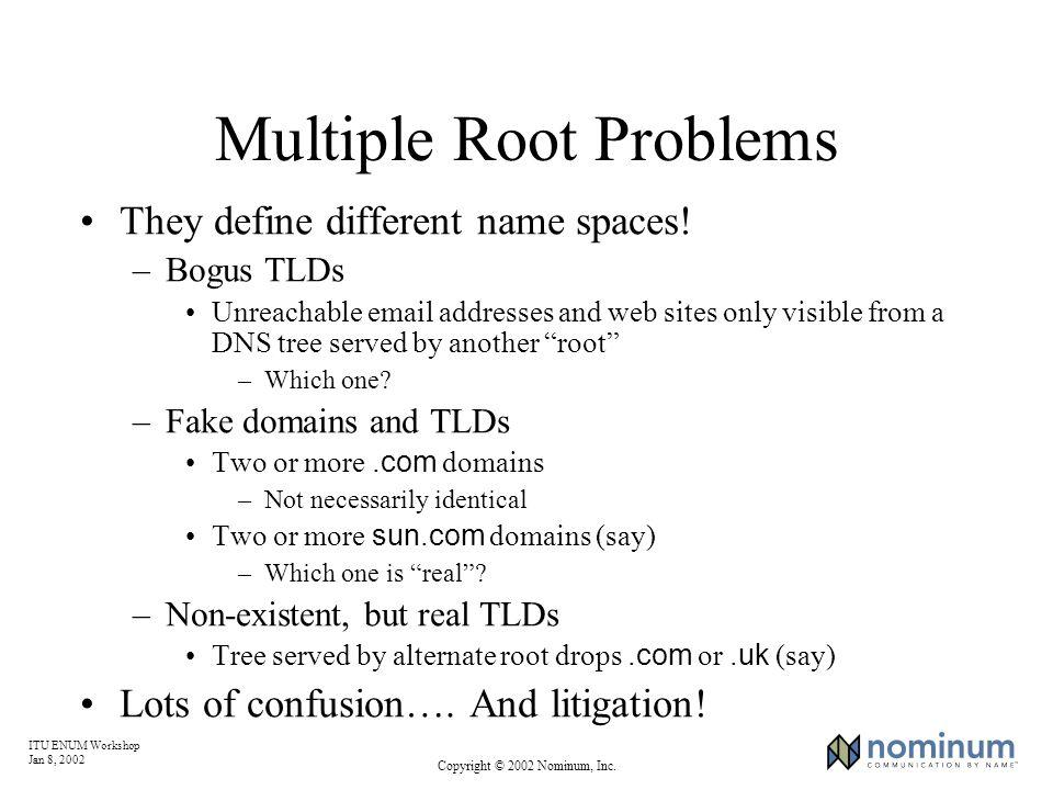 ITU ENUM Workshop Jan 8, 2002 Copyright © 2002 Nominum, Inc. Multiple Root Problems They define different name spaces! –Bogus TLDs Unreachable email a