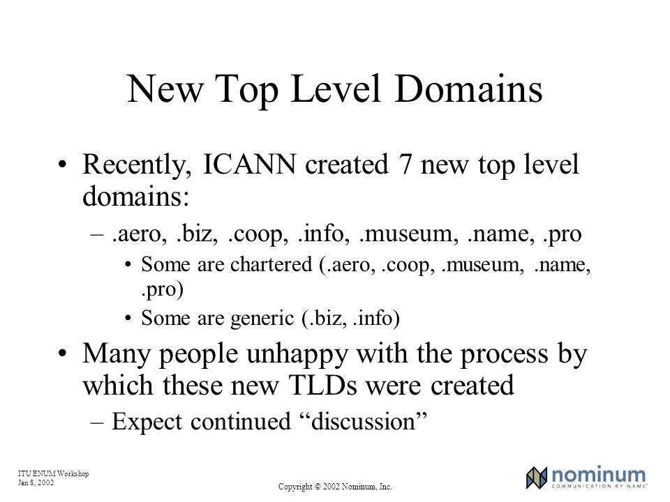 ITU ENUM Workshop Jan 8, 2002 Copyright © 2002 Nominum, Inc. New Top Level Domains Recently, ICANN created 7 new top level domains: –.aero,.biz,.coop,