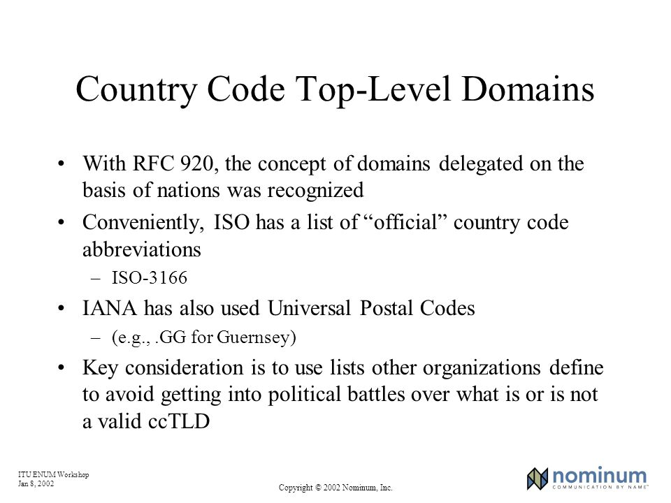 ITU ENUM Workshop Jan 8, 2002 Copyright © 2002 Nominum, Inc. Country Code Top-Level Domains With RFC 920, the concept of domains delegated on the basi