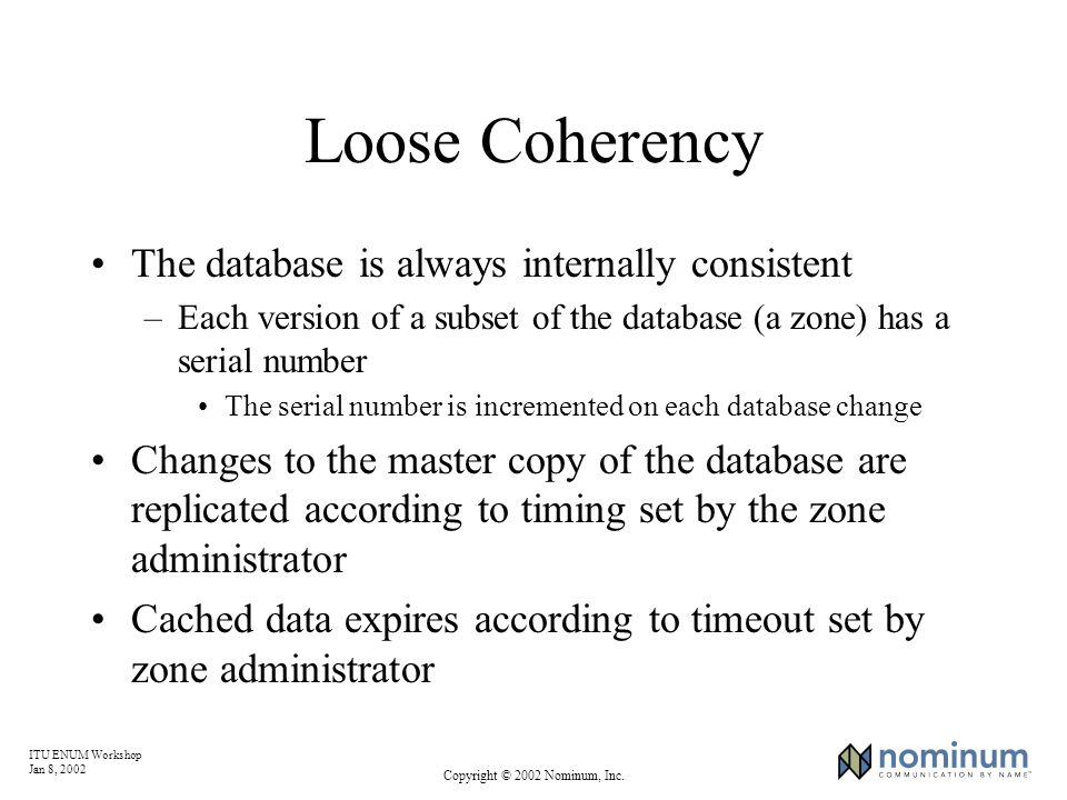 ITU ENUM Workshop Jan 8, 2002 Copyright © 2002 Nominum, Inc. Loose Coherency The database is always internally consistent –Each version of a subset of