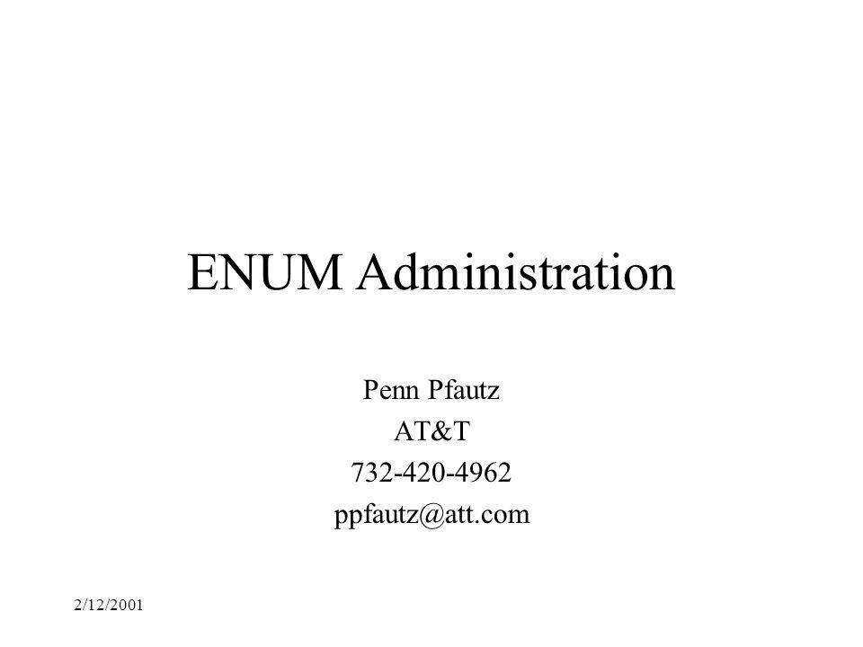 2/12/2001 ENUM Administration Penn Pfautz AT&T 732-420-4962 ppfautz@att.com