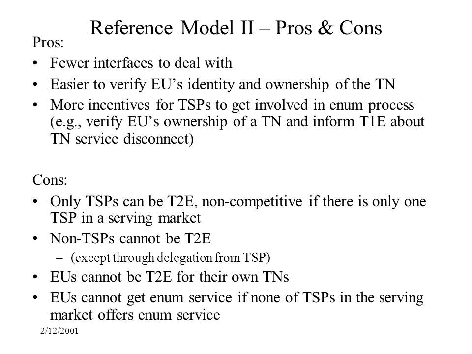 2/12/2001 Reference Model II – Pros & Cons Pros: Fewer interfaces to deal with Easier to verify EUs identity and ownership of the TN More incentives for TSPs to get involved in enum process (e.g., verify EUs ownership of a TN and inform T1E about TN service disconnect) Cons: Only TSPs can be T2E, non-competitive if there is only one TSP in a serving market Non-TSPs cannot be T2E –(except through delegation from TSP) EUs cannot be T2E for their own TNs EUs cannot get enum service if none of TSPs in the serving market offers enum service
