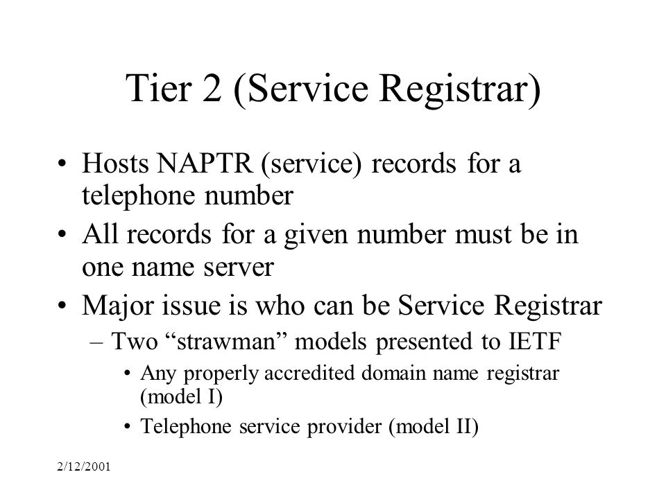 2/12/2001 Tier 2 (Service Registrar) Hosts NAPTR (service) records for a telephone number All records for a given number must be in one name server Major issue is who can be Service Registrar –Two strawman models presented to IETF Any properly accredited domain name registrar (model I) Telephone service provider (model II)