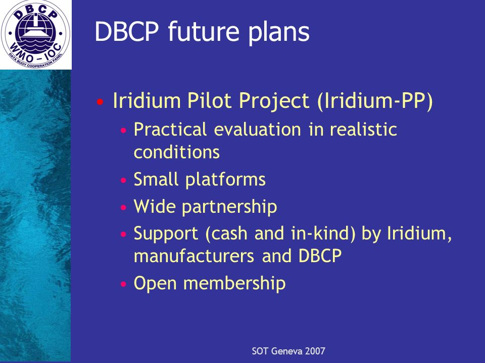 SOT Geneva 2007 DBCP future plans Iridium Pilot Project (Iridium-PP) Practical evaluation in realistic conditions Small platforms Wide partnership Support (cash and in-kind) by Iridium, manufacturers and DBCP Open membership