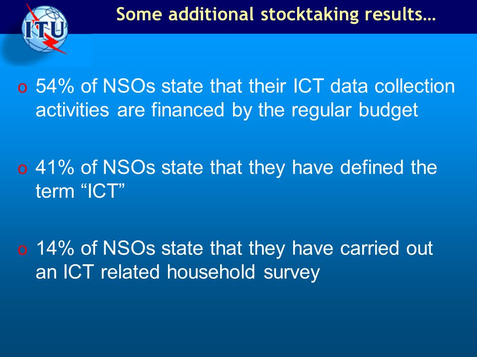 Some additional stocktaking results… o 54% of NSOs state that their ICT data collection activities are financed by the regular budget o 41% of NSOs st