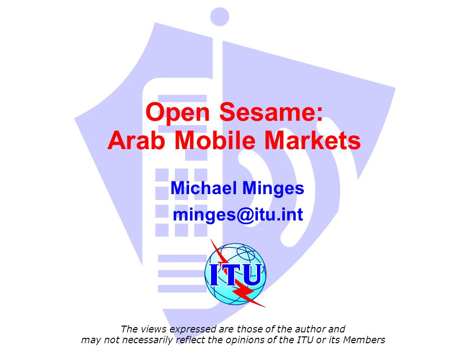 Open Sesame: Arab Mobile Markets Michael Minges The views expressed are those of the author and may not necessarily reflect the opinions of the ITU or its Members