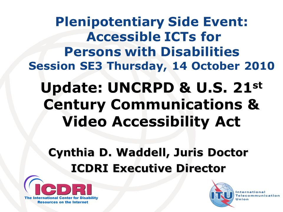Plenipotentiary Side Event: Accessible ICTs for Persons with Disabilities Session SE3 Thursday, 14 October 2010 Cynthia D. Waddell, Juris Doctor ICDRI