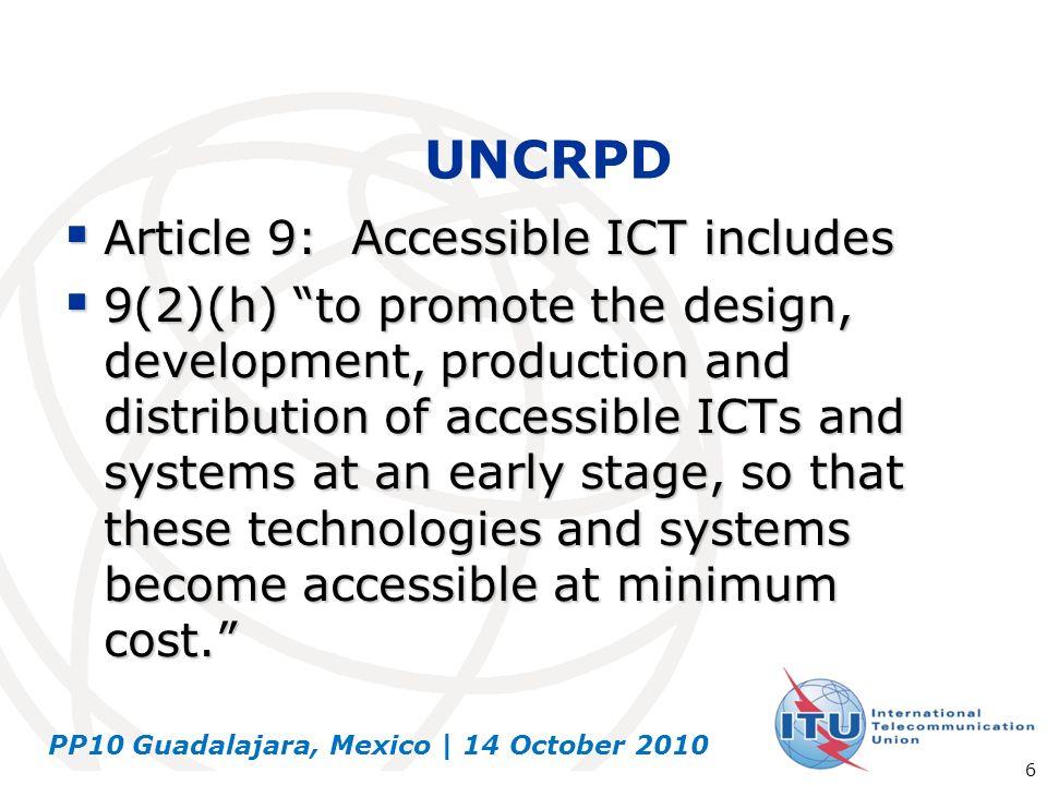 PP10 Guadalajara, Mexico | 14 October 2010 6 UNCRPD Article 9: Accessible ICT includes Article 9: Accessible ICT includes 9(2)(h) to promote the desig