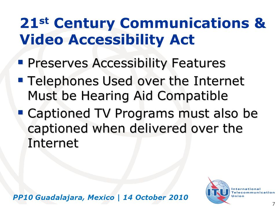 PP10 Guadalajara, Mexico | 14 October 2010 7 21 st Century Communications & Video Accessibility Act Preserves Accessibility Features Preserves Accessi