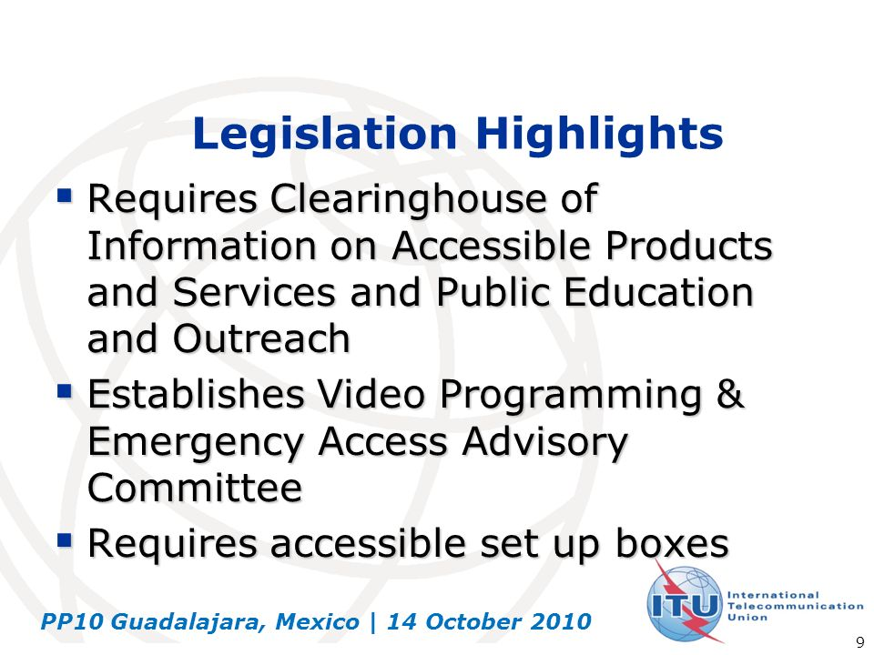 PP10 Guadalajara, Mexico | 14 October 2010 9 Legislation Highlights Requires Clearinghouse of Information on Accessible Products and Services and Publ