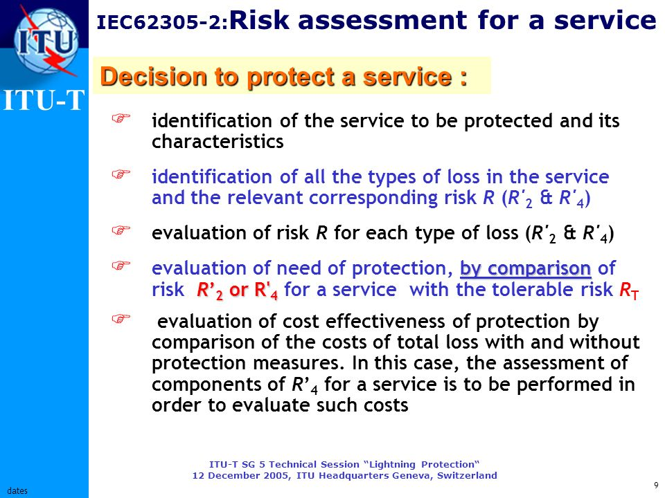 ITU-T ITU-T SG 5 Technical Session Lightning Protection 12 December 2005, ITU Headquarters Geneva, Switzerland 9 dates IEC62305-2: Risk assessment for a service Decision to protect a service : identification of the service to be protected and its characteristics identification of all the types of loss in the service and the relevant corresponding risk R (R 2 & R 4 ) evaluation of risk R for each type of loss (R 2 & R 4 ) by comparison R 2 or R 4 evaluation of need of protection, by comparison of risk R 2 or R 4 for a service with the tolerable risk R T evaluation of cost effectiveness of protection by comparison of the costs of total loss with and without protection measures.